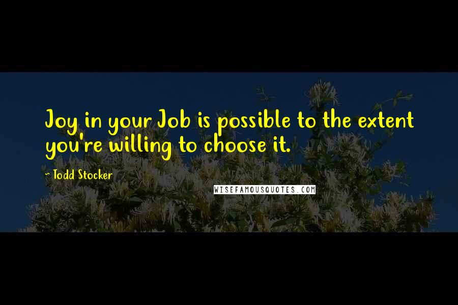 Todd Stocker quotes: Joy in your Job is possible to the extent you're willing to choose it.