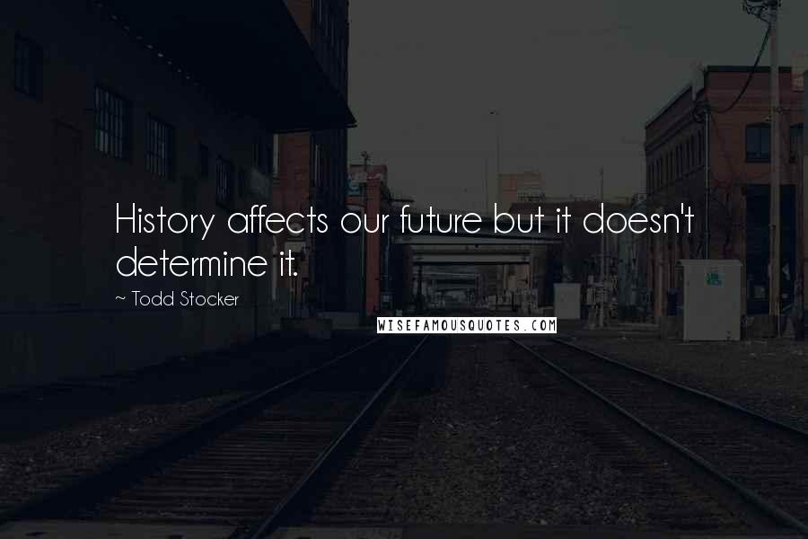 Todd Stocker quotes: History affects our future but it doesn't determine it.