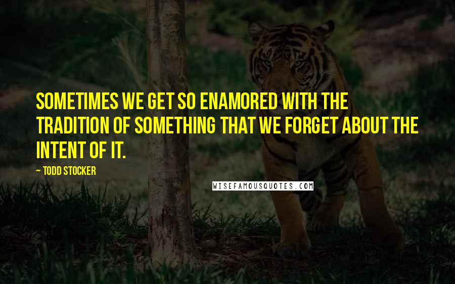 Todd Stocker quotes: Sometimes we get so enamored with the tradition of something that we forget about the intent of it.