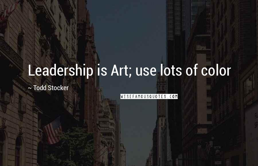 Todd Stocker quotes: Leadership is Art; use lots of color