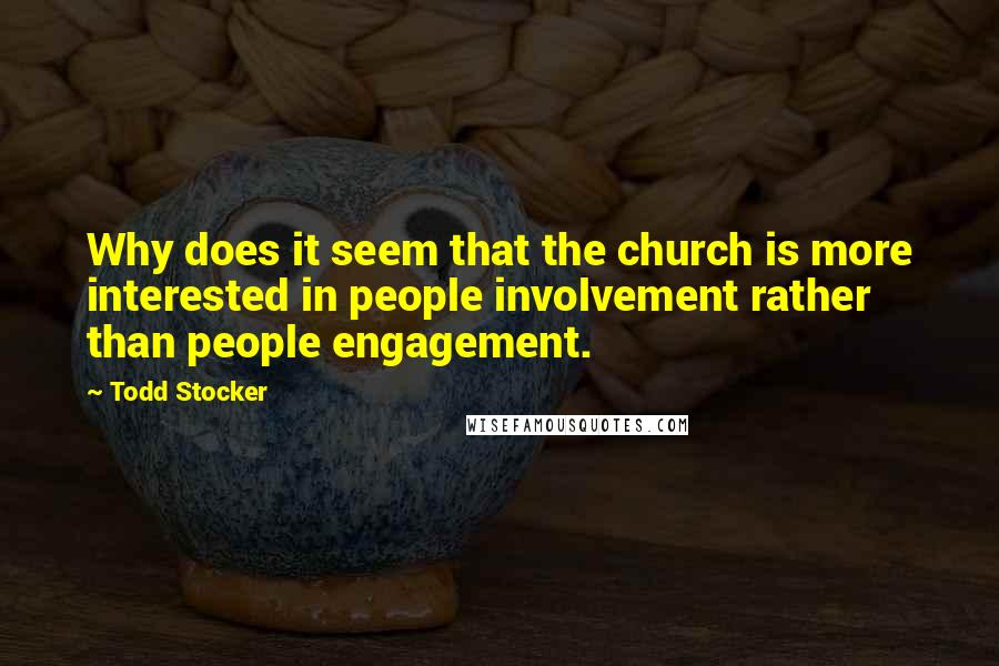 Todd Stocker quotes: Why does it seem that the church is more interested in people involvement rather than people engagement.