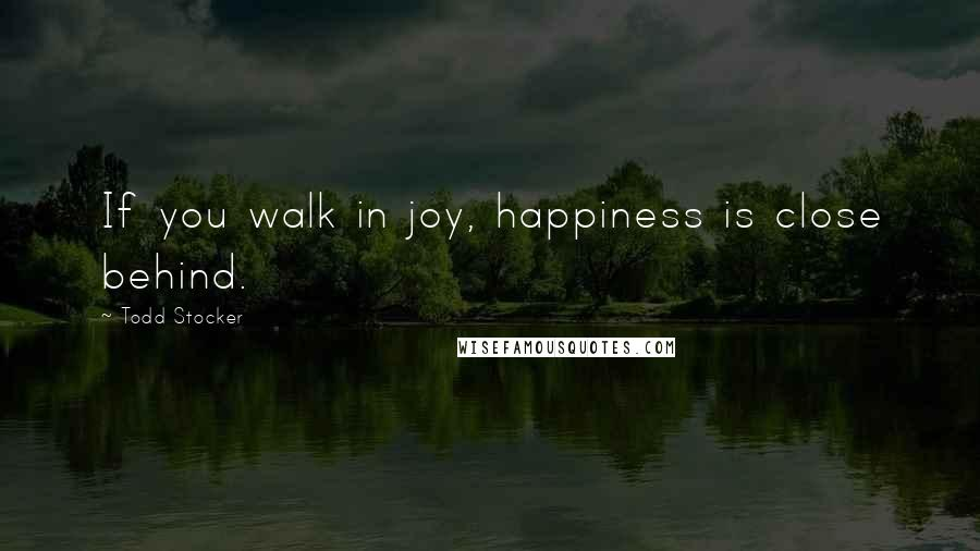 Todd Stocker quotes: If you walk in joy, happiness is close behind.