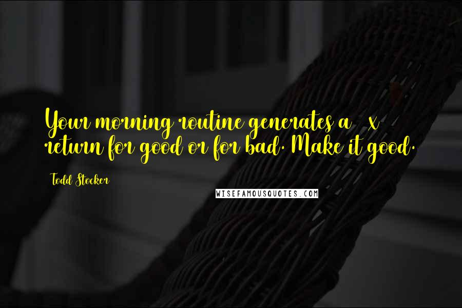 Todd Stocker quotes: Your morning routine generates a 10x return for good or for bad. Make it good.