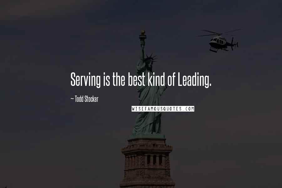 Todd Stocker quotes: Serving is the best kind of Leading.