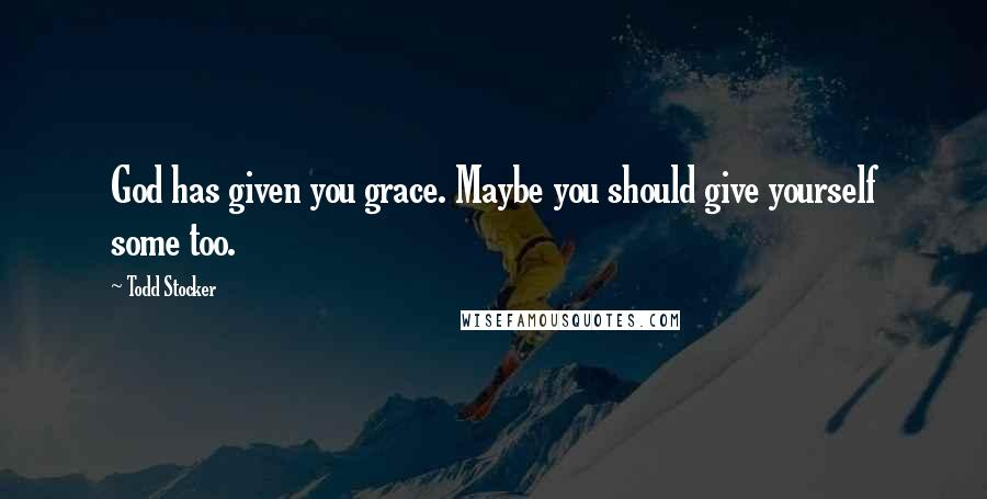 Todd Stocker quotes: God has given you grace. Maybe you should give yourself some too.
