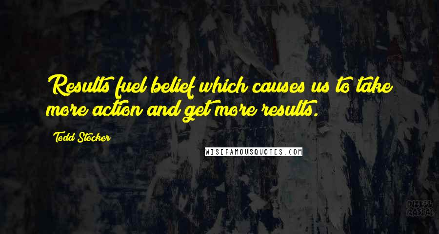 Todd Stocker quotes: Results fuel belief which causes us to take more action and get more results.
