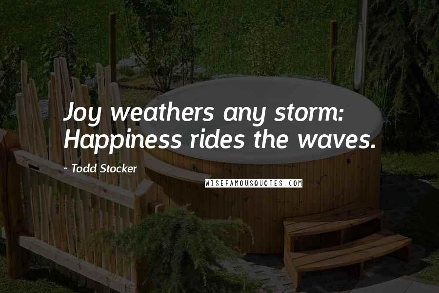 Todd Stocker quotes: Joy weathers any storm: Happiness rides the waves.