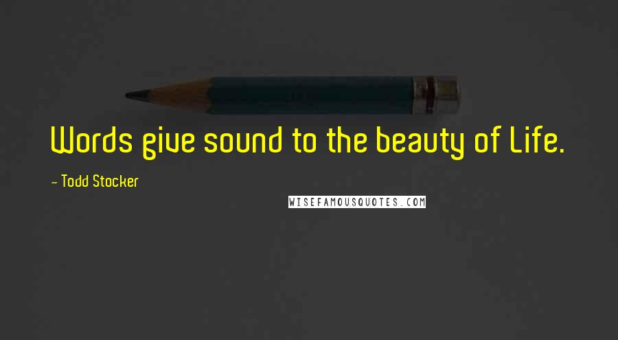 Todd Stocker quotes: Words give sound to the beauty of Life.
