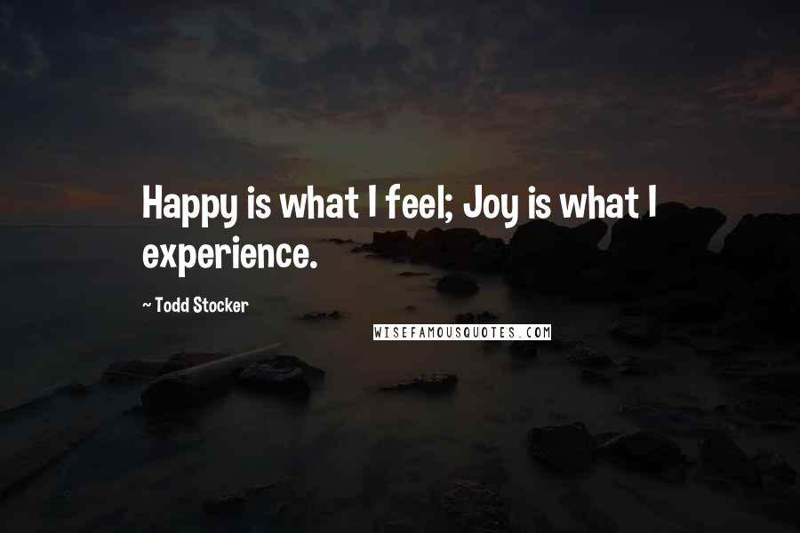 Todd Stocker quotes: Happy is what I feel; Joy is what I experience.