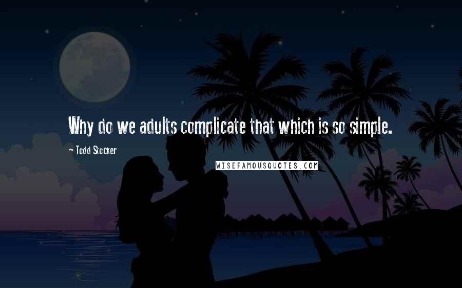 Todd Stocker quotes: Why do we adults complicate that which is so simple.