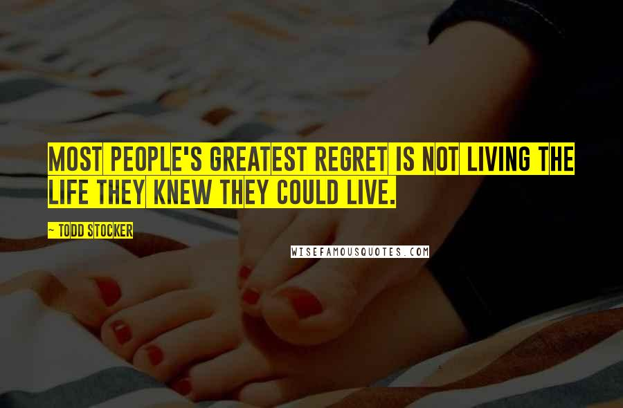 Todd Stocker quotes: Most people's greatest regret is not living the life they knew they could live.