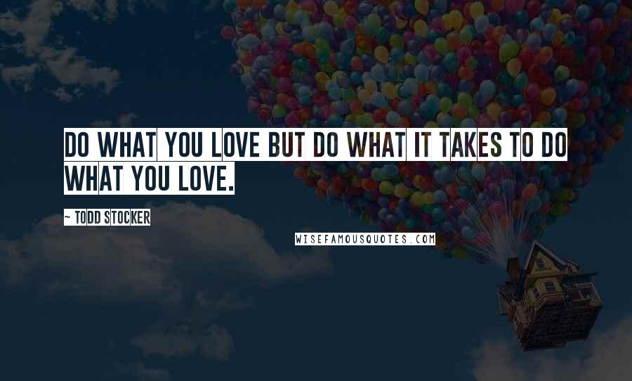 Todd Stocker quotes: Do what you love but do what it takes to do what you love.
