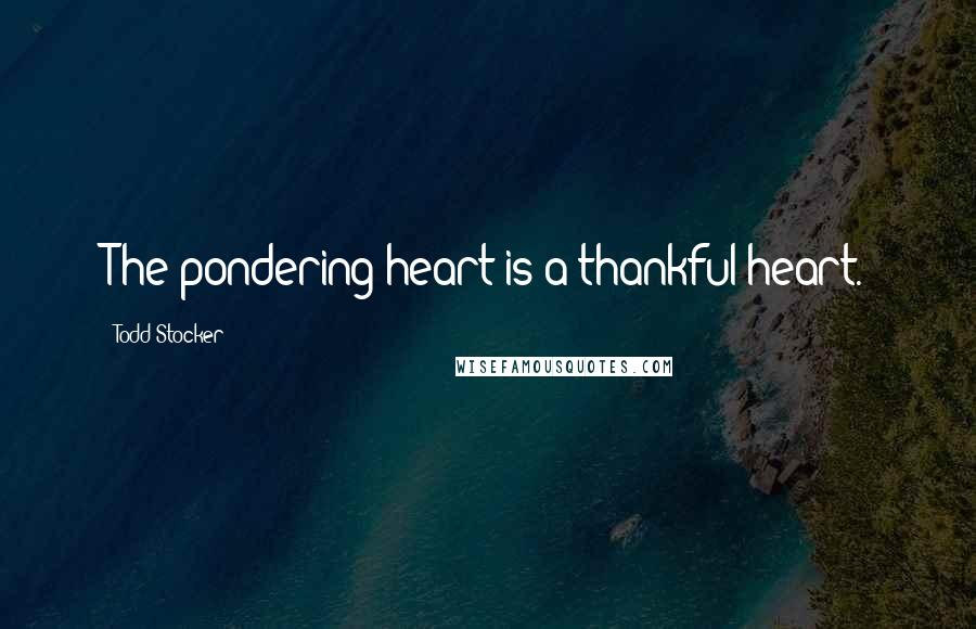 Todd Stocker quotes: The pondering heart is a thankful heart.