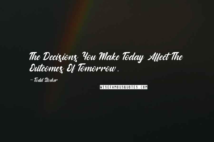 Todd Stocker quotes: The Decisions You Make Today Affect The Outcomes Of Tomorrow.