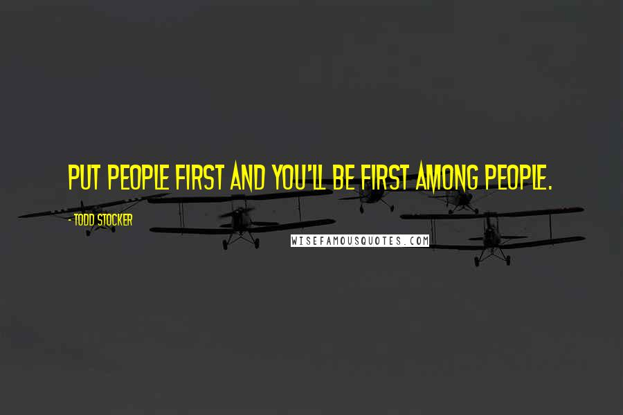 Todd Stocker quotes: Put people first and you'll be first among people.