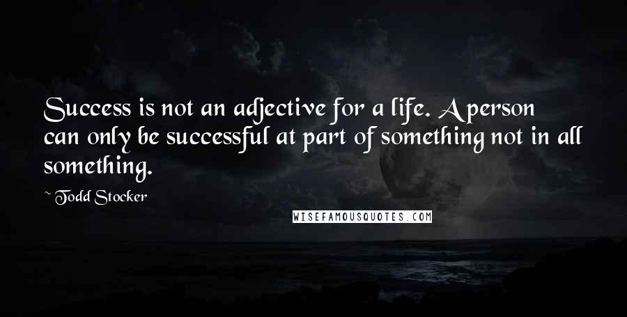 Todd Stocker quotes: Success is not an adjective for a life. A person can only be successful at part of something not in all something.