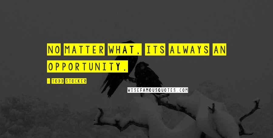 Todd Stocker quotes: No matter what, its always an opportunity.