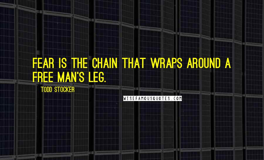 Todd Stocker quotes: Fear is the chain that wraps around a free man's leg.