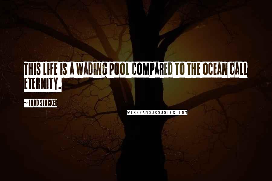 Todd Stocker quotes: This life is a wading pool compared to the ocean call eternity.