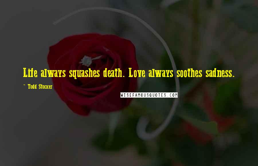 Todd Stocker quotes: Life always squashes death. Love always soothes sadness.