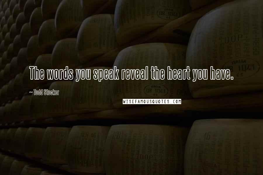 Todd Stocker quotes: The words you speak reveal the heart you have.