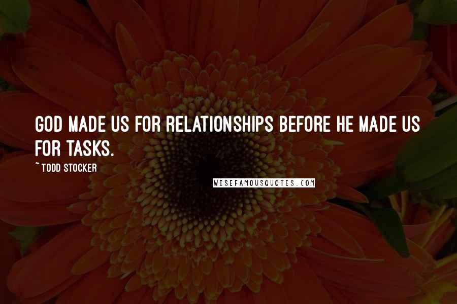 Todd Stocker quotes: God made us for relationships before he made us for tasks.