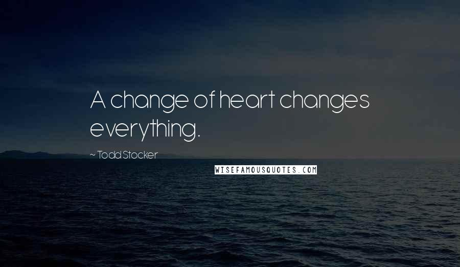 Todd Stocker quotes: A change of heart changes everything.