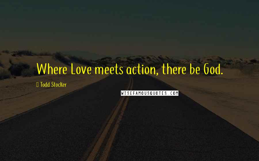 Todd Stocker quotes: Where Love meets action, there be God.