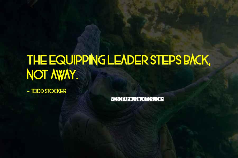 Todd Stocker quotes: The Equipping Leader steps back, not away.