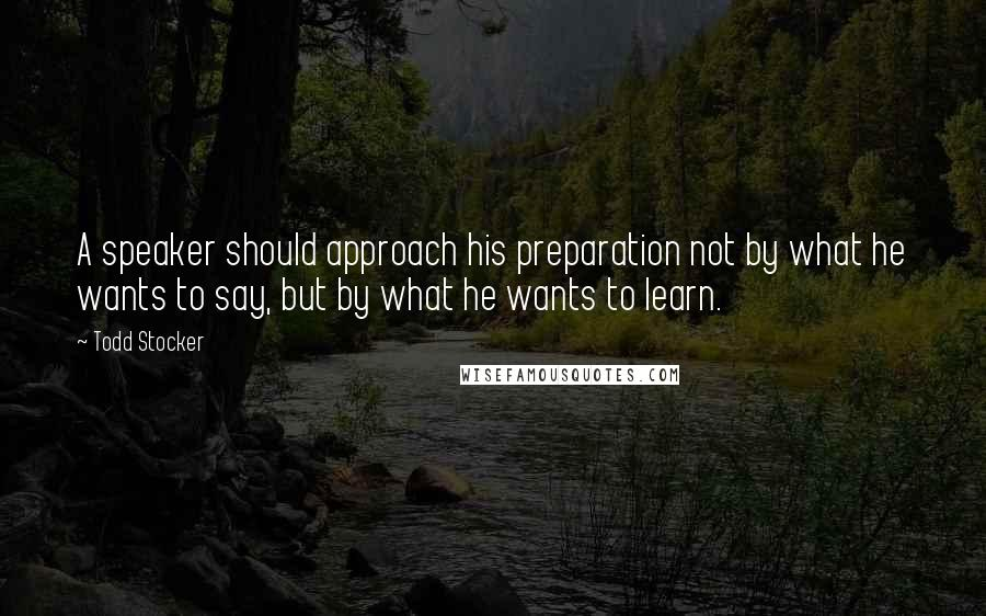 Todd Stocker quotes: A speaker should approach his preparation not by what he wants to say, but by what he wants to learn.