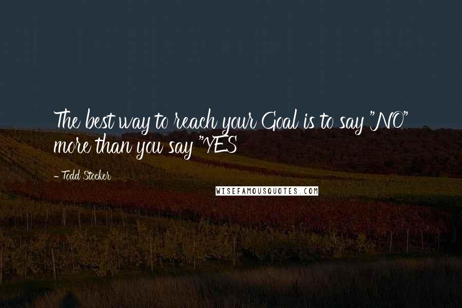 "Todd Stocker quotes: The best way to reach your Goal is to say ""NO"" more than you say ""YES"