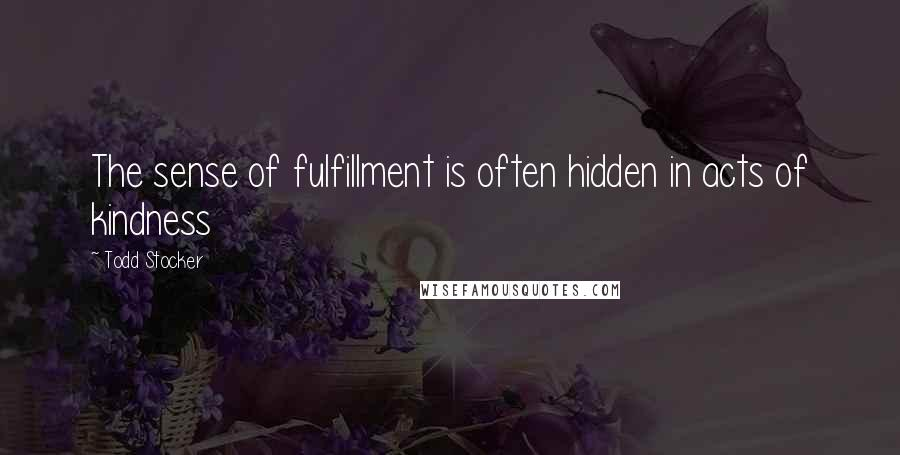Todd Stocker quotes: The sense of fulfillment is often hidden in acts of kindness