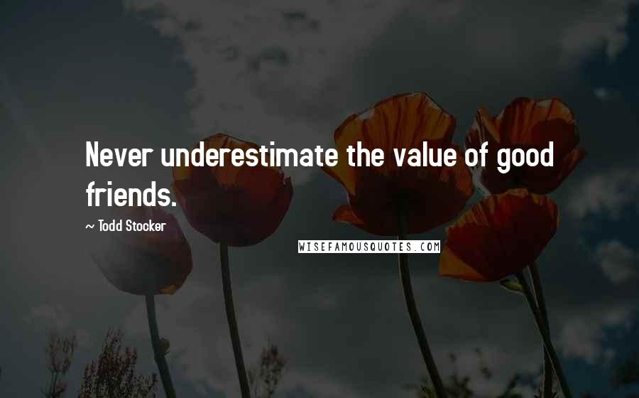 Todd Stocker quotes: Never underestimate the value of good friends.