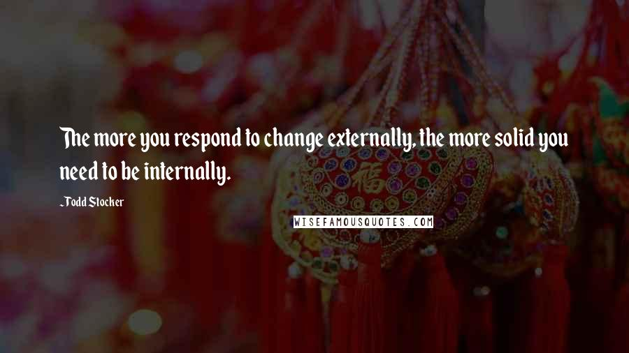 Todd Stocker quotes: The more you respond to change externally, the more solid you need to be internally.