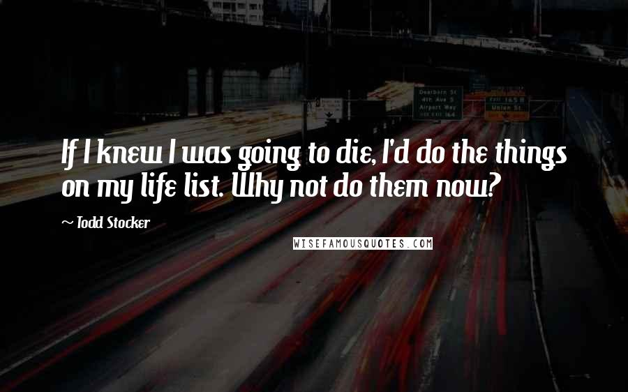 Todd Stocker quotes: If I knew I was going to die, I'd do the things on my life list. Why not do them now?
