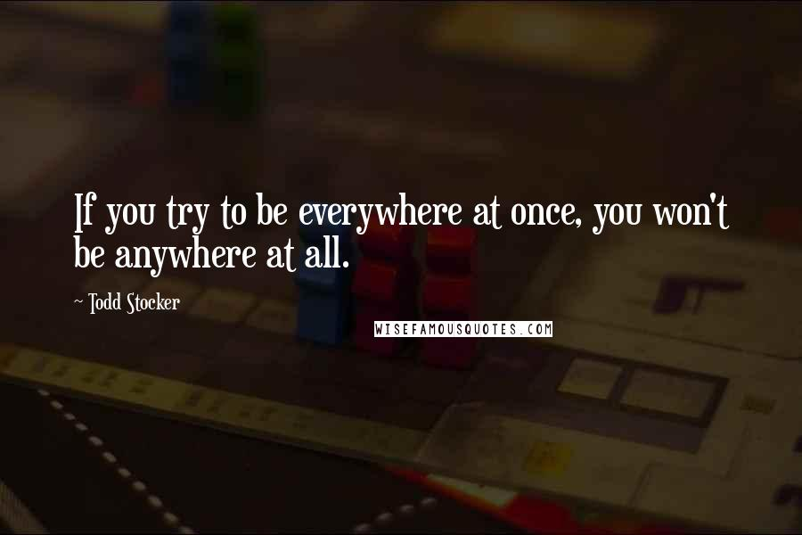 Todd Stocker quotes: If you try to be everywhere at once, you won't be anywhere at all.