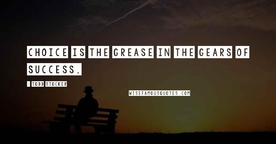Todd Stocker quotes: Choice is the grease in the gears of success.
