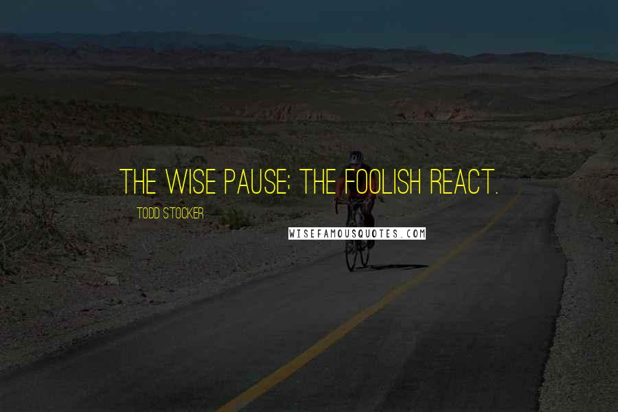 Todd Stocker quotes: The wise pause; the foolish react.