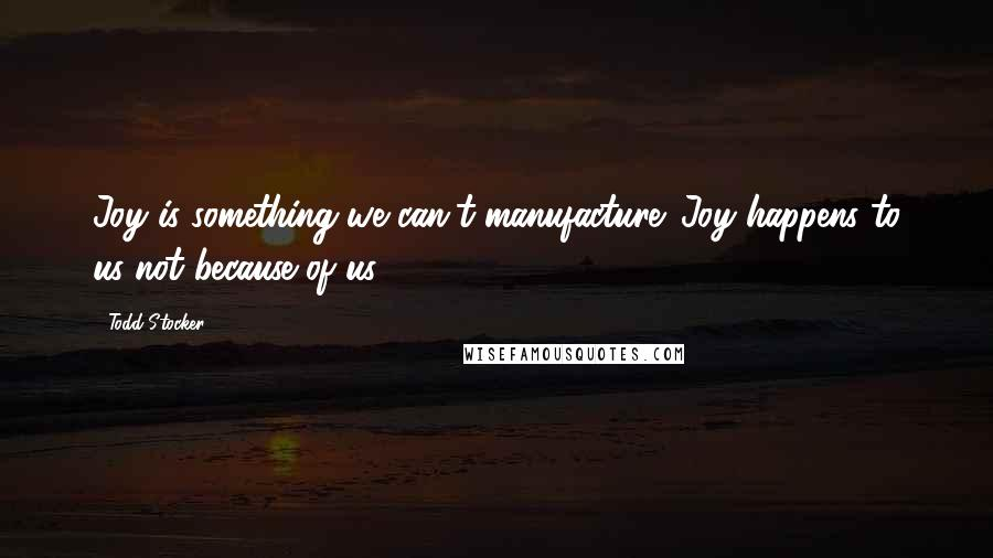 Todd Stocker quotes: Joy is something we can't manufacture. Joy happens to us not because of us.