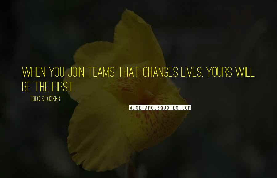 Todd Stocker quotes: When you join teams that changes lives, yours will be the first.