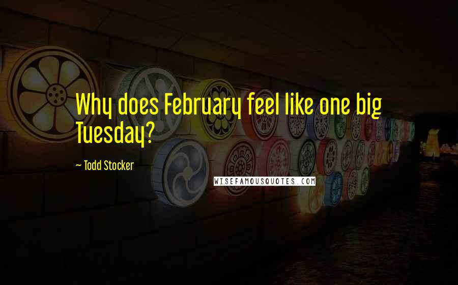 Todd Stocker quotes: Why does February feel like one big Tuesday?