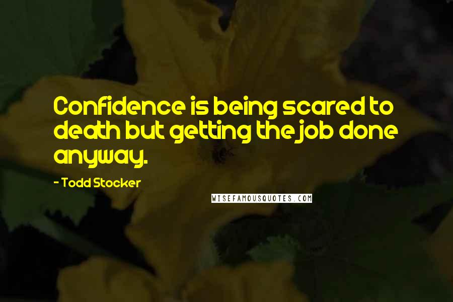 Todd Stocker quotes: Confidence is being scared to death but getting the job done anyway.