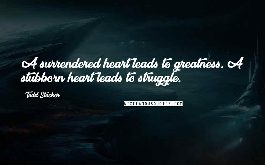 Todd Stocker quotes: A surrendered heart leads to greatness. A stubborn heart leads to struggle.
