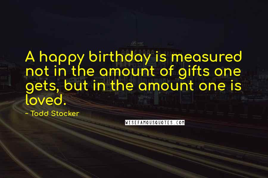 Todd Stocker quotes: A happy birthday is measured not in the amount of gifts one gets, but in the amount one is loved.
