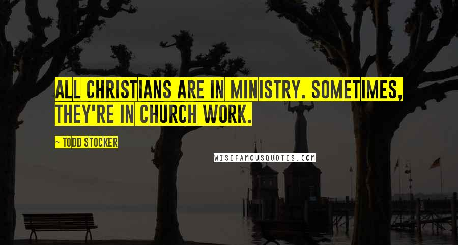Todd Stocker quotes: All Christians are in ministry. Sometimes, they're in church work.