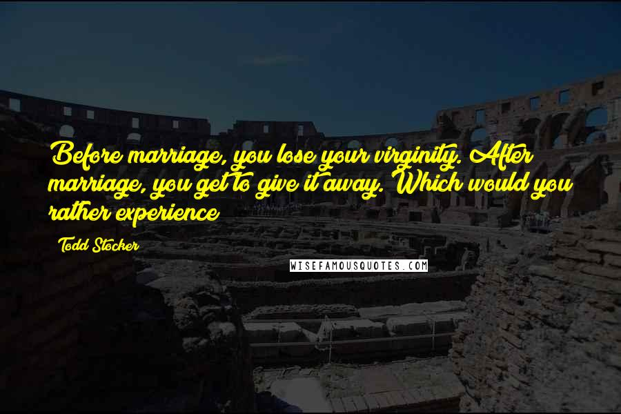 Todd Stocker quotes: Before marriage, you lose your virginity. After marriage, you get to give it away. Which would you rather experience?