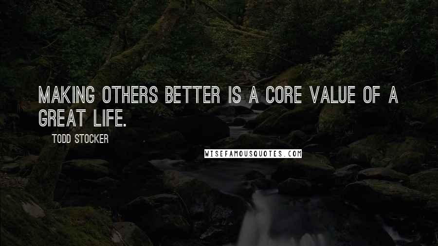 Todd Stocker quotes: Making others better is a core value of a great life.