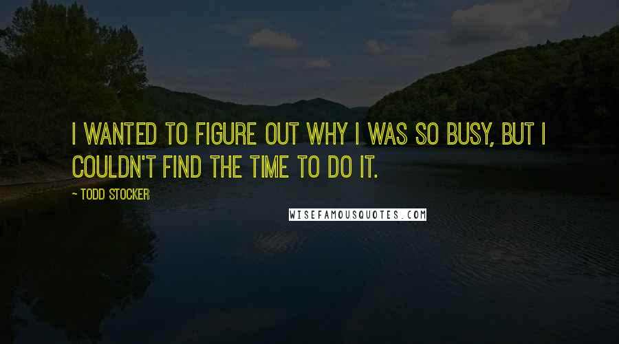 Todd Stocker quotes: I wanted to figure out why I was so busy, but I couldn't find the time to do it.