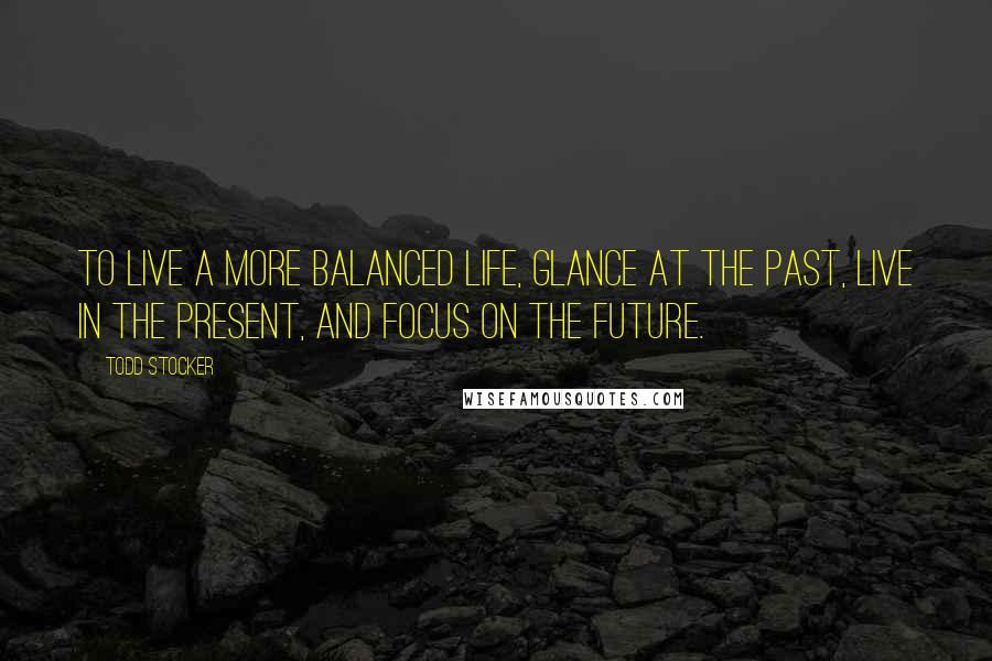 Todd Stocker quotes: To live a more balanced life, glance at the past, live in the present, and focus on the future.