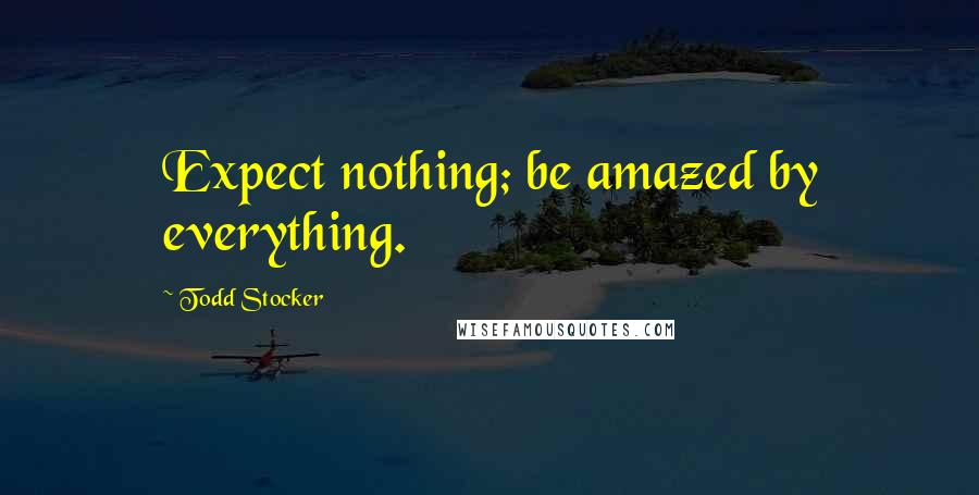 Todd Stocker quotes: Expect nothing; be amazed by everything.